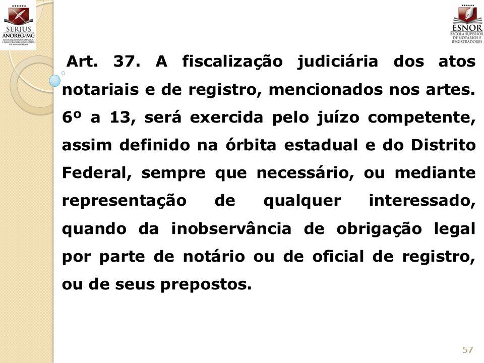 57 Art. 37. A fiscalização judiciária dos atos notariais e de registro, mencionados nos artes. 6º a 13, será exercida pelo juízo competente, assim def