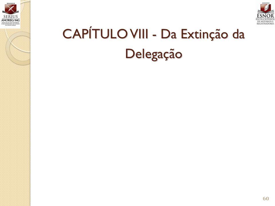 60 CAPÍTULO VIII - Da Extinção da Delegação