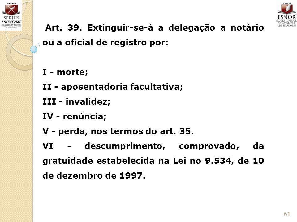 61 Art. 39. Extinguir-se-á a delegação a notário ou a oficial de registro por: I - morte; II - aposentadoria facultativa; III - invalidez; IV - renúnc
