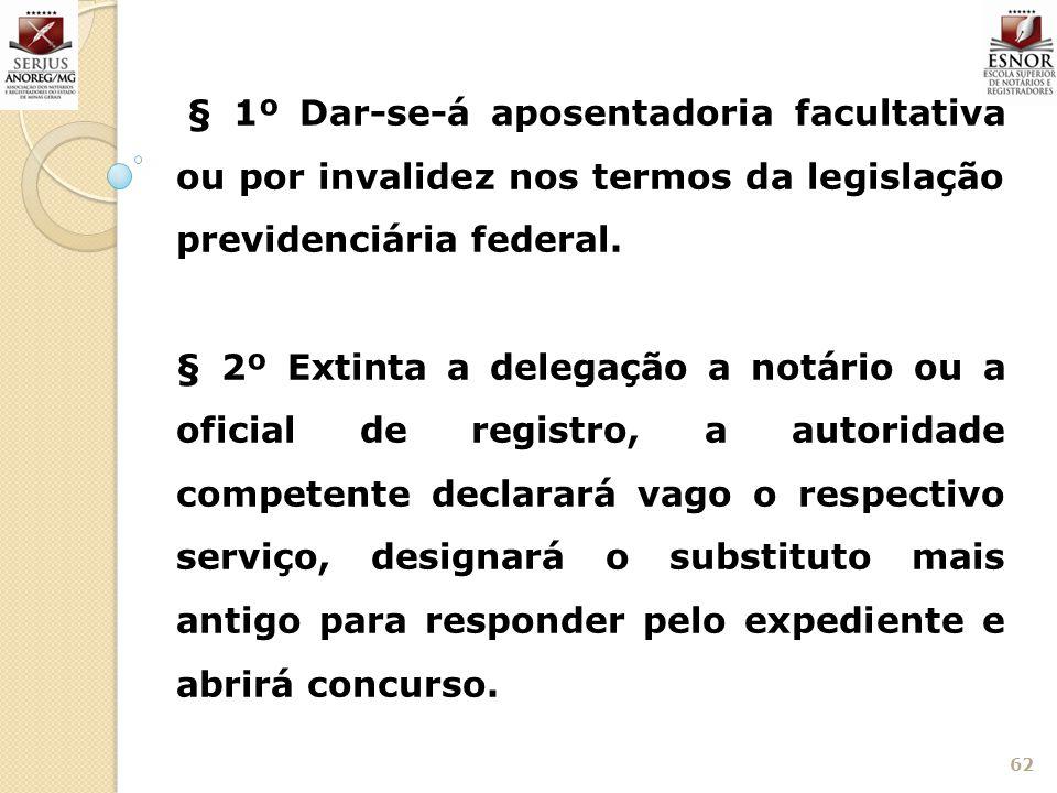 62 § 1º Dar-se-á aposentadoria facultativa ou por invalidez nos termos da legislação previdenciária federal. § 2º Extinta a delegação a notário ou a o