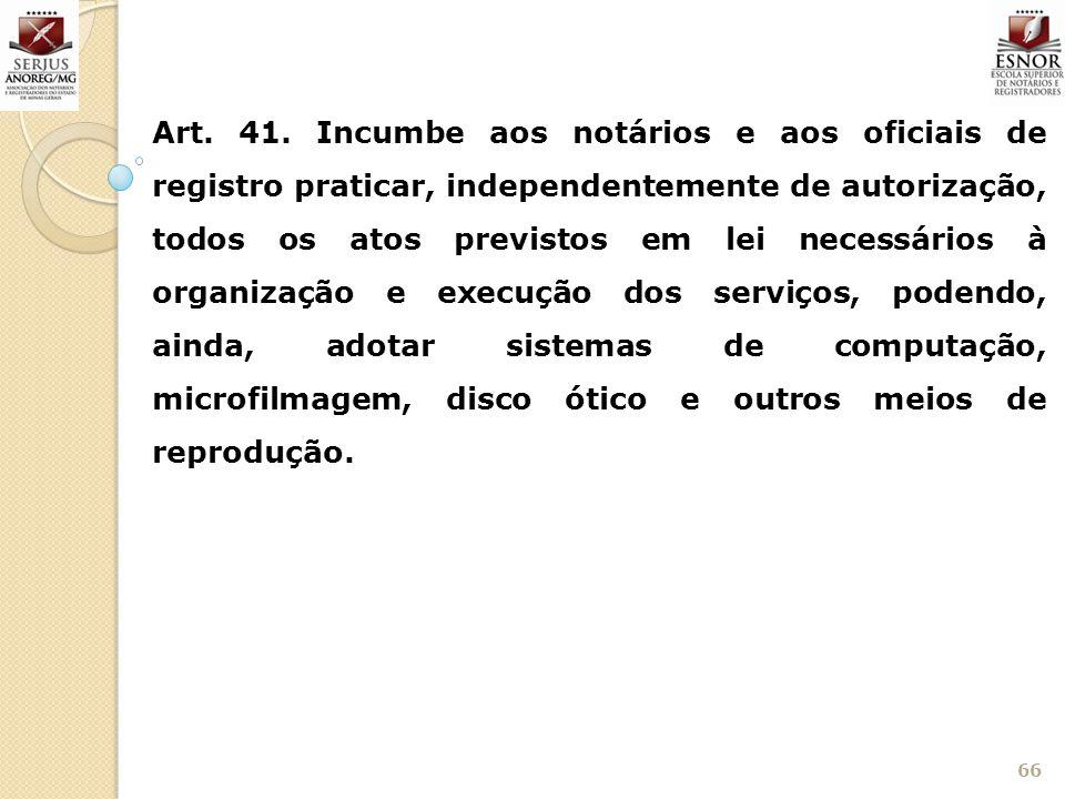 66 Art. 41. Incumbe aos notários e aos oficiais de registro praticar, independentemente de autorização, todos os atos previstos em lei necessários à o