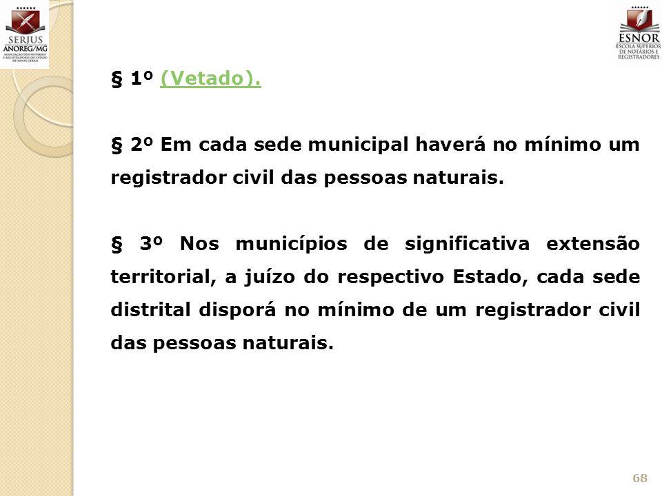 § 1º (Vetado).(Vetado). § 2º Em cada sede municipal haverá no mínimo um registrador civil das pessoas naturais. § 3º Nos municípios de significativa e
