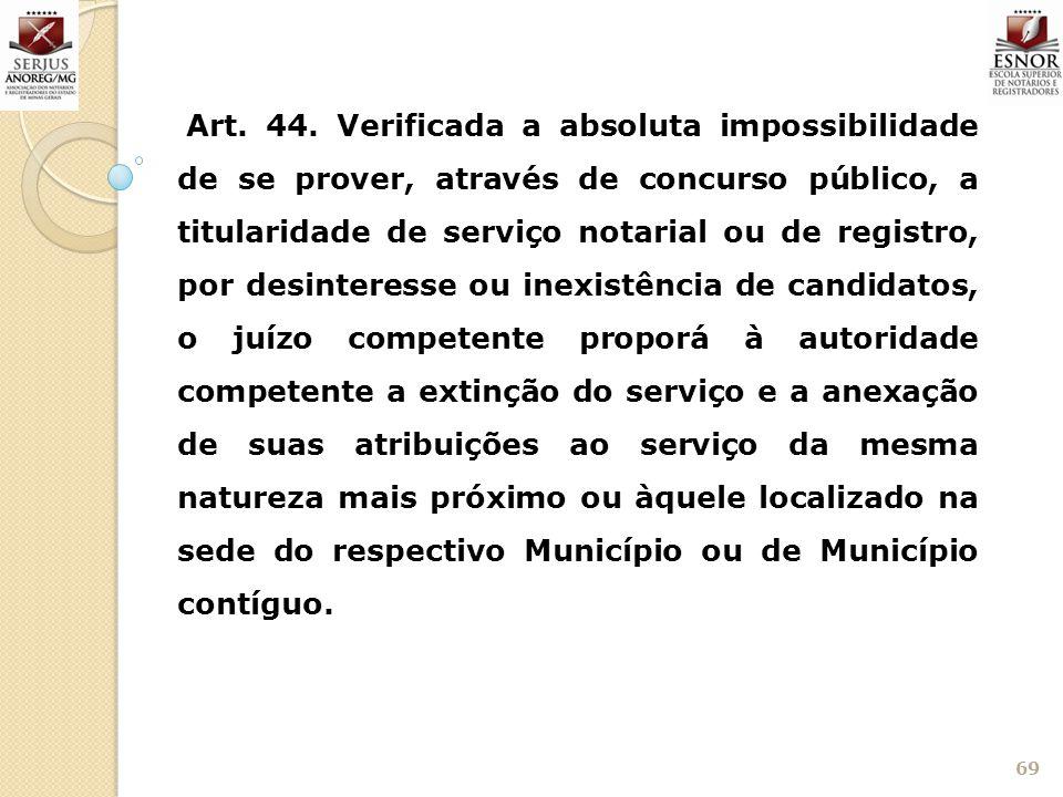 69 Art. 44. Verificada a absoluta impossibilidade de se prover, através de concurso público, a titularidade de serviço notarial ou de registro, por de