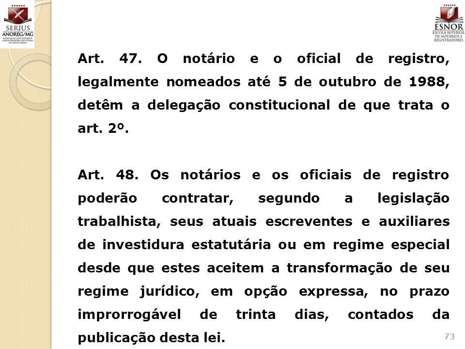 73 Art. 47. O notário e o oficial de registro, legalmente nomeados até 5 de outubro de 1988, detêm a delegação constitucional de que trata o art. 2º.
