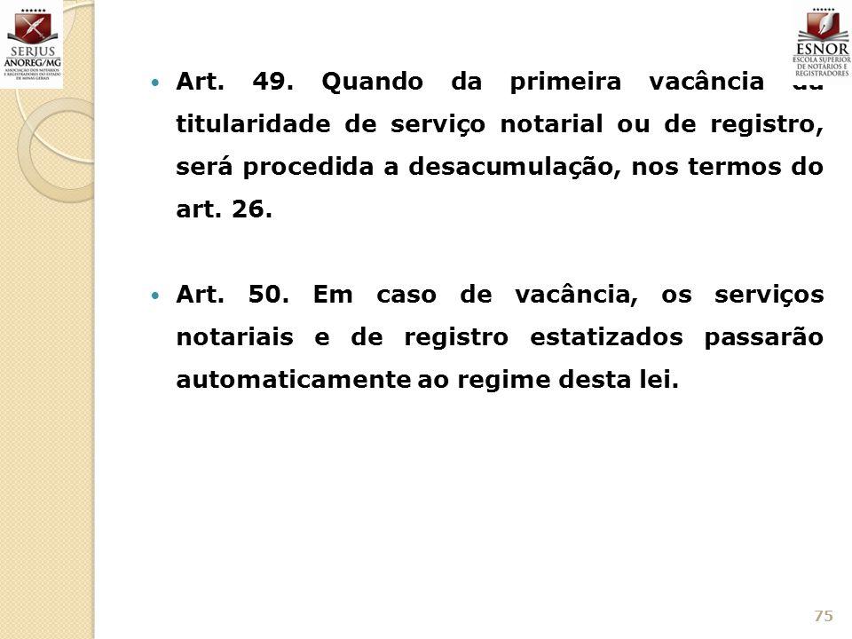Art. 49. Quando da primeira vacância da titularidade de serviço notarial ou de registro, será procedida a desacumulação, nos termos do art. 26. Art. 5