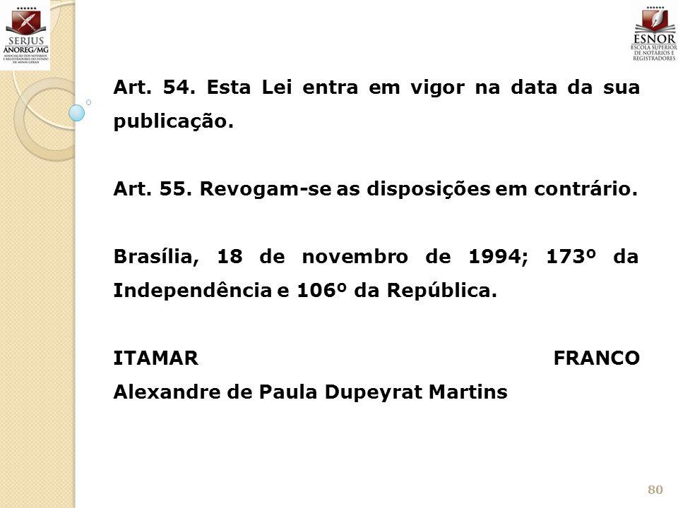 80 Art. 54. Esta Lei entra em vigor na data da sua publicação. Art. 55. Revogam-se as disposições em contrário. Brasília, 18 de novembro de 1994; 173º