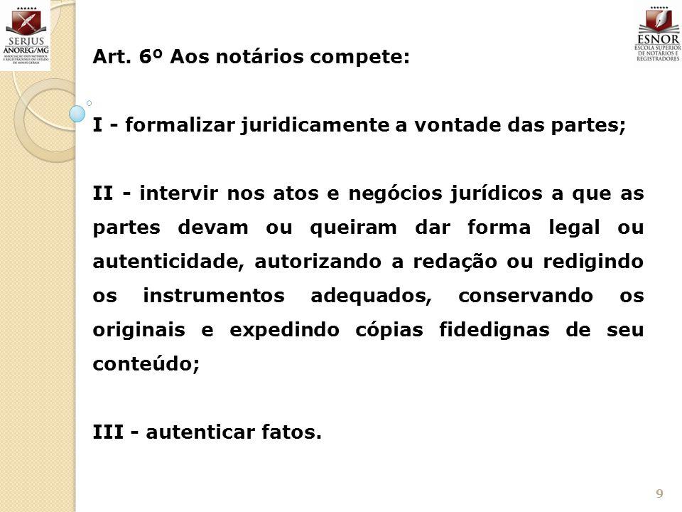 9 Art. 6º Aos notários compete: I - formalizar juridicamente a vontade das partes; II - intervir nos atos e negócios jurídicos a que as partes devam o