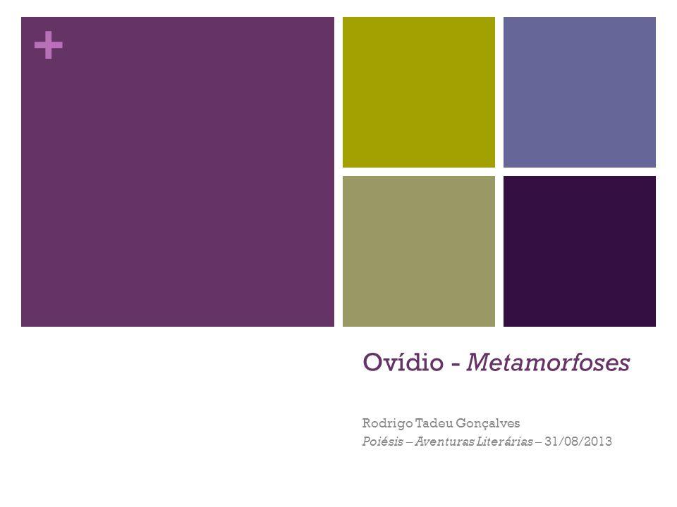 + Ovídio - Metamorfoses Rodrigo Tadeu Gonçalves Poiésis – Aventuras Literárias – 31/08/2013