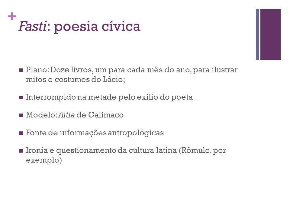 + Fasti: poesia cívica Plano: Doze livros, um para cada mês do ano, para ilustrar mitos e costumes do Lácio; Interrompido na metade pelo exílio do poe