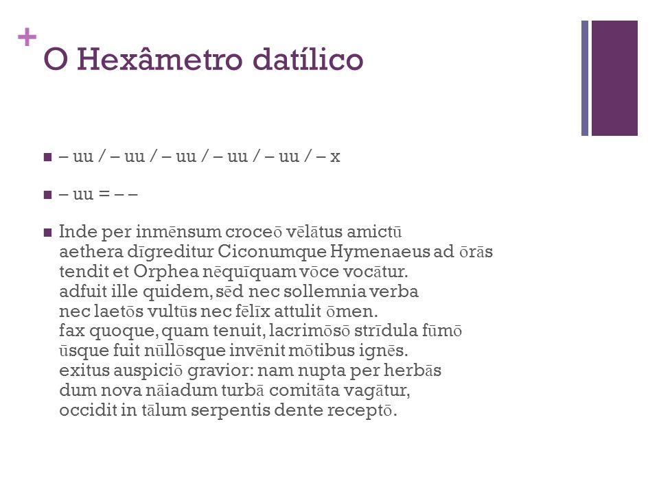+ O Hexâmetro datílico – uu / – uu / – uu / – uu / – uu / – x – uu = – – Inde per inm ē nsum croce ō v ē l ā tus amict ū aethera d ī greditur Ciconumq