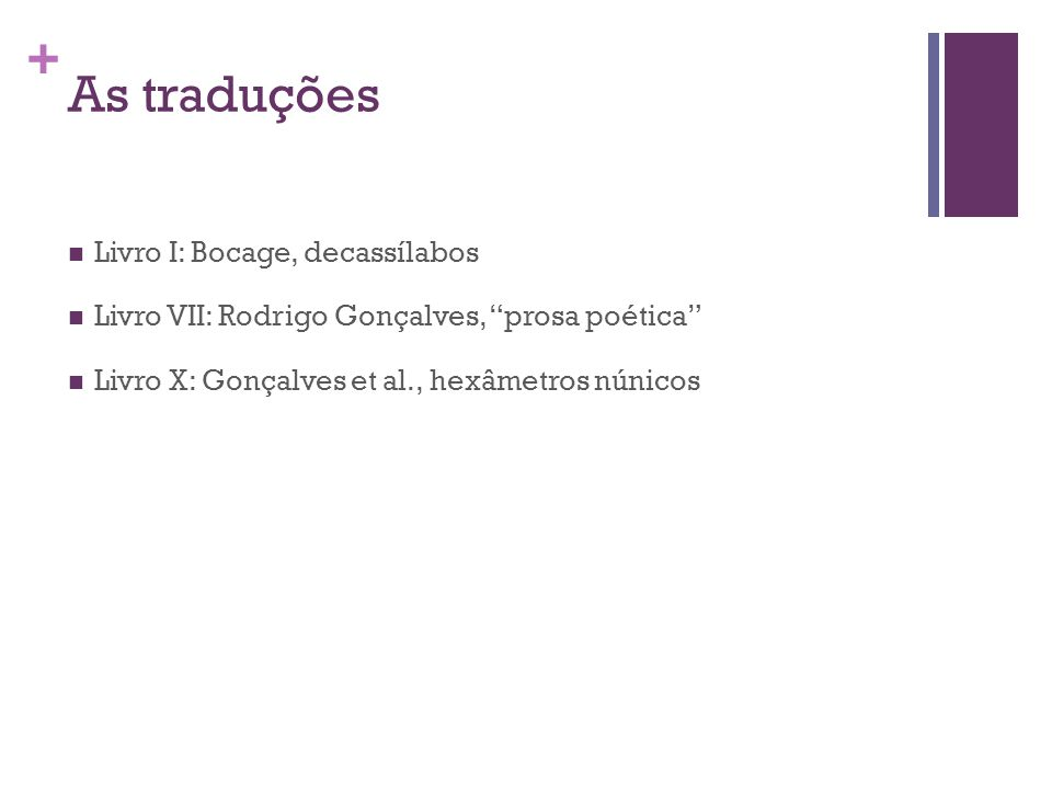 + As traduções Livro I: Bocage, decassílabos Livro VII: Rodrigo Gonçalves, prosa poética Livro X: Gonçalves et al., hexâmetros núnicos