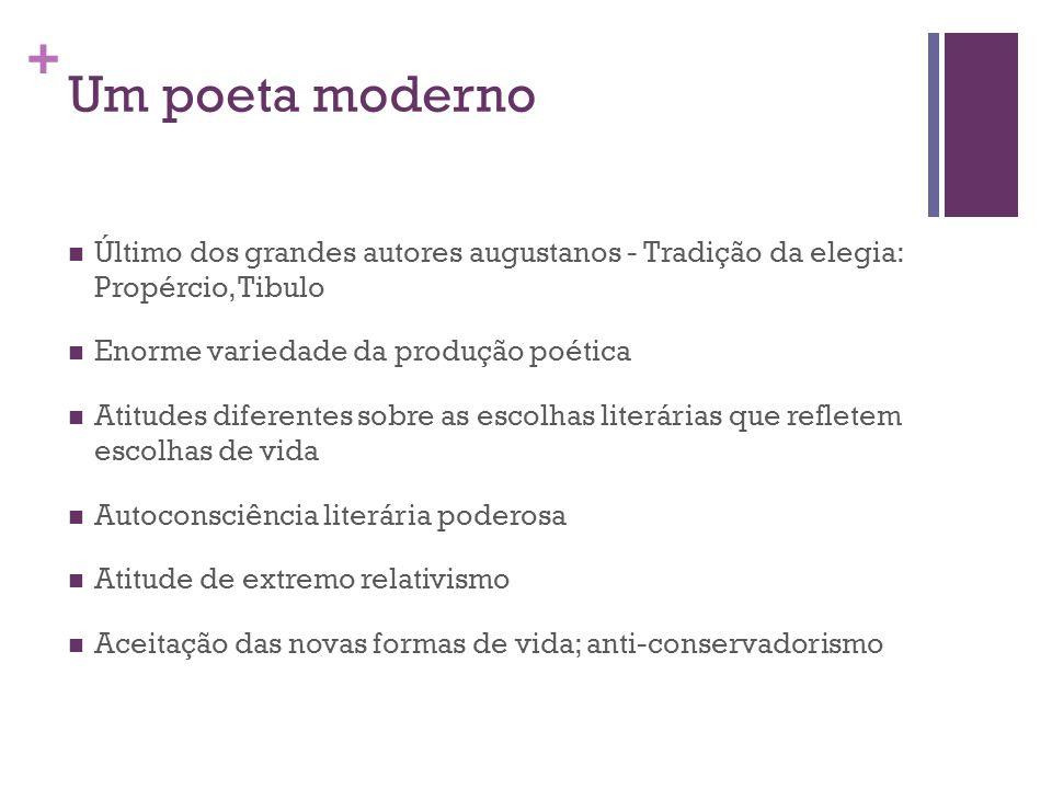 + Um poeta moderno Último dos grandes autores augustanos - Tradição da elegia: Propércio, Tibulo Enorme variedade da produção poética Atitudes diferen