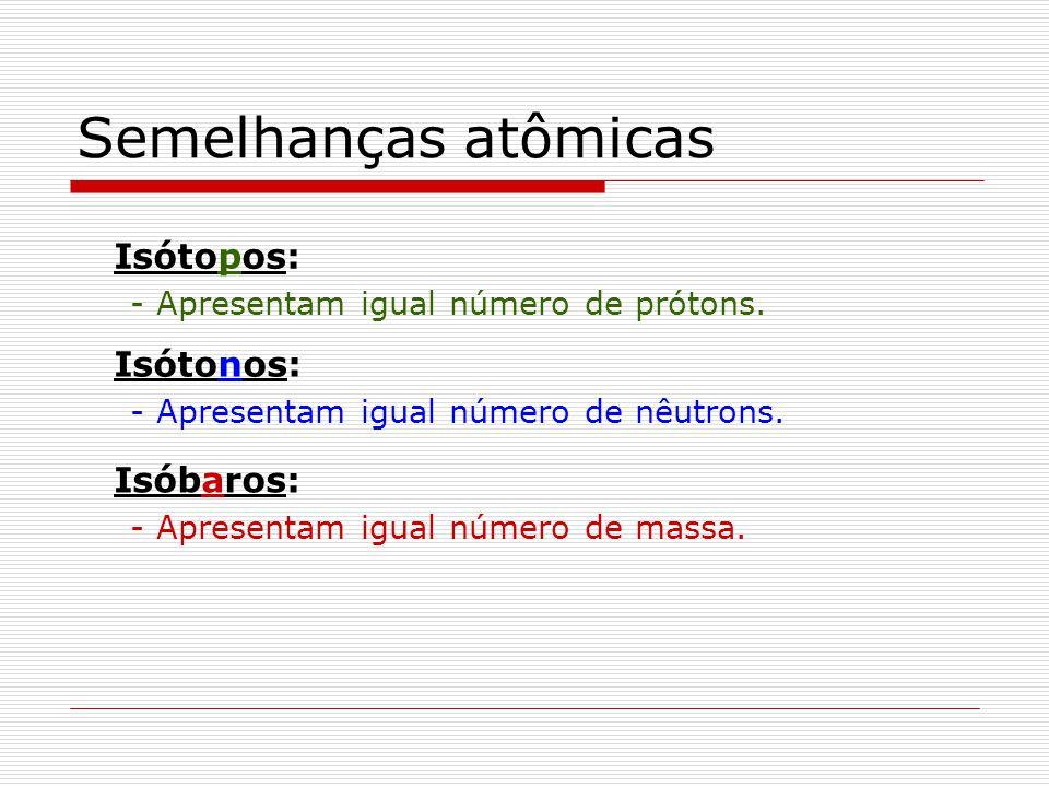 Semelhanças atômicas Isótopos: - Apresentam igual número de prótons. Isótonos: - Apresentam igual número de nêutrons. Isóbaros: - Apresentam igual núm