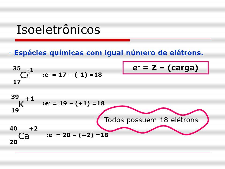 Isoeletrônicos - Espécies químicas com igual número de elétrons. 19 39 K 20 40 Ca +1 +2 17 35 C Todos possuem 18 elétrons e - = Z – (carga) :e - = 17