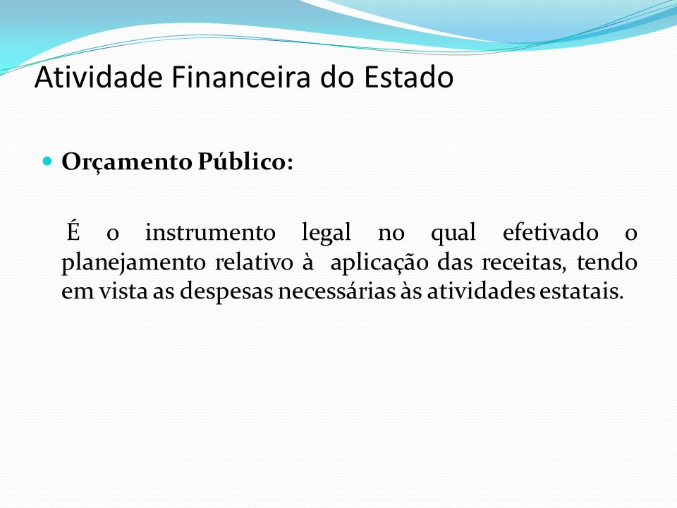 Atividade Financeira do Estado Orçamento Público: É o instrumento legal no qual efetivado o planejamento relativo à aplicação das receitas, tendo em v