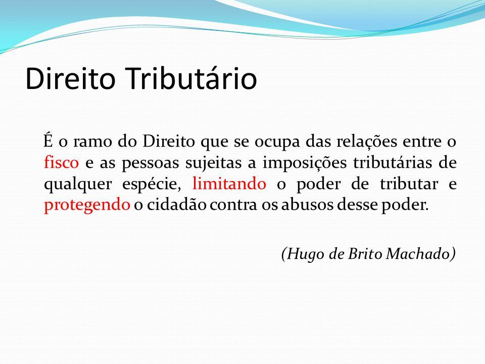 Direito Tributário É o ramo do Direito que se ocupa das relações entre o fisco e as pessoas sujeitas a imposições tributárias de qualquer espécie, lim