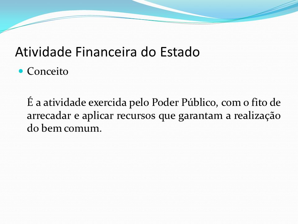 Atividade Financeira do Estado Conceito É a atividade exercida pelo Poder Público, com o fito de arrecadar e aplicar recursos que garantam a realizaçã