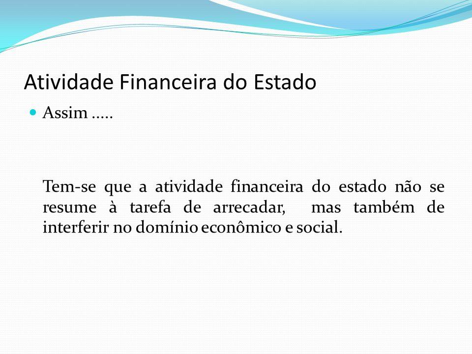 Atividade Financeira do Estado Assim..... Tem-se que a atividade financeira do estado não se resume à tarefa de arrecadar, mas também de interferir no