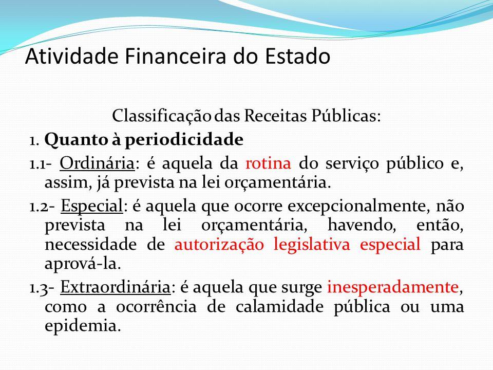 Atividade Financeira do Estado Classificação das Receitas Públicas: 1. Quanto à periodicidade 1.1- Ordinária: é aquela da rotina do serviço público e,
