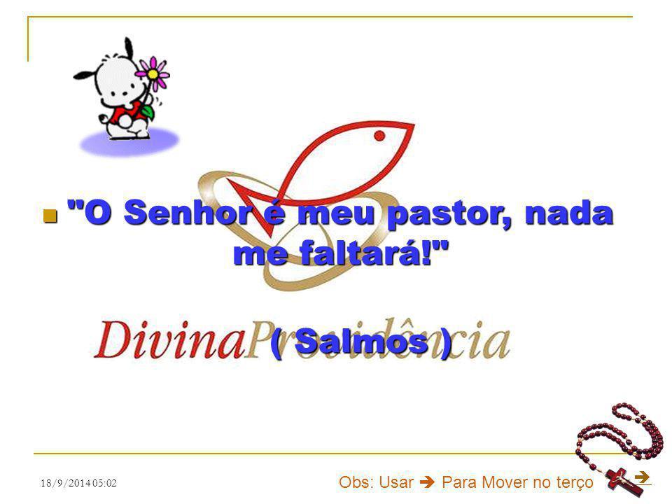 18/9/2014 05:031 O O Senhor é meu pastor, nada me faltará! ( Salmos )  Obs: Usar  Para Mover no terço
