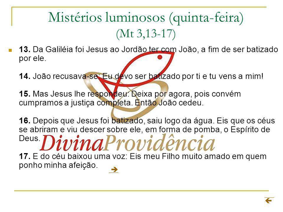 Mistérios luminosos (quinta-feira) (Mt 3,13-17) 13. Da Galiléia foi Jesus ao Jordão ter com João, a fim de ser batizado por ele. 14. João recusava-se: