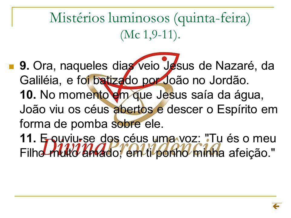 Mistérios luminosos (quinta-feira) (Mc 1,9-11). 9. Ora, naqueles dias veio Jesus de Nazaré, da Galiléia, e foi batizado por João no Jordão. 10. No mom