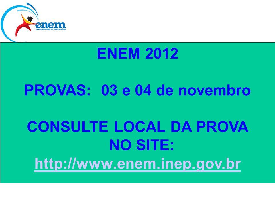 ENEM 2012 PROVAS: 03 e 04 de novembro CONSULTE LOCAL DA PROVA NO SITE: http://www.enem.inep.gov.br