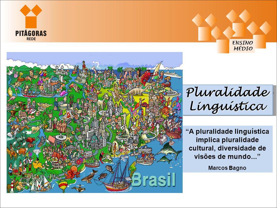 """Pluralidade Linguística ENSINO MÉDIO MÉDIO """"A pluralidade linguística implica pluralidade cultural, diversidade de visões de mundo..."""" Marcos Bagno"""