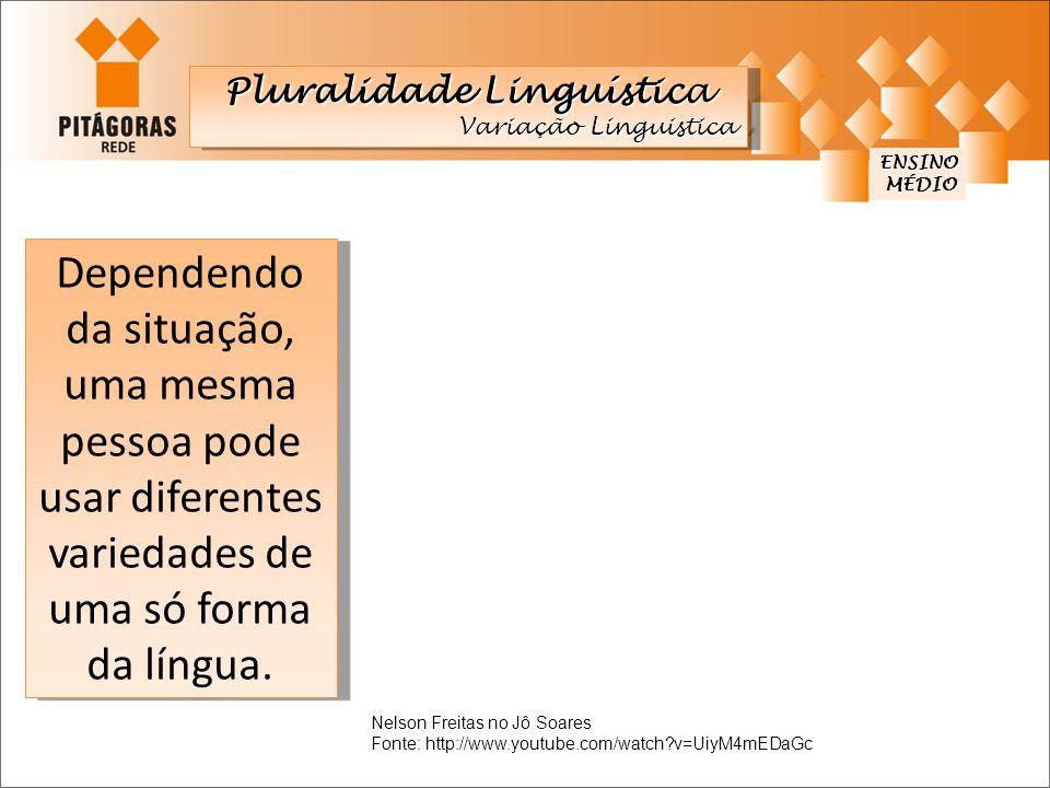 ENSINO MÉDIO MÉDIO Dependendo da situação, uma mesma pessoa pode usar diferentes variedades de uma só forma da língua. Pluralidade Linguística Variaçã