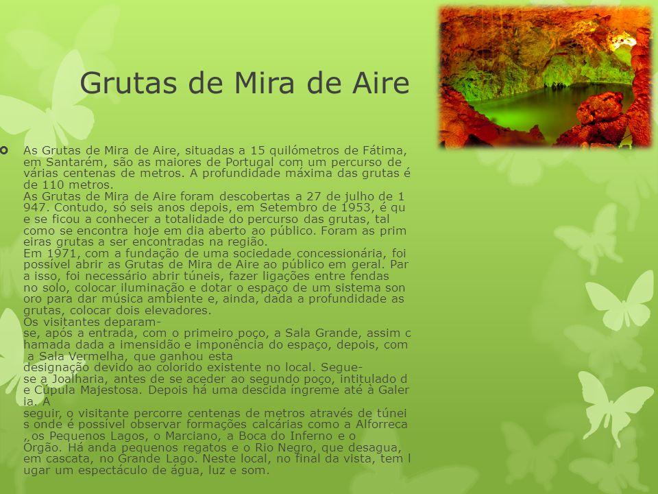 Grutas de Mira de Aire  As Grutas de Mira de Aire, situadas a 15 quilómetros de Fátima, em Santarém, são as maiores de Portugal com um percurso de vá