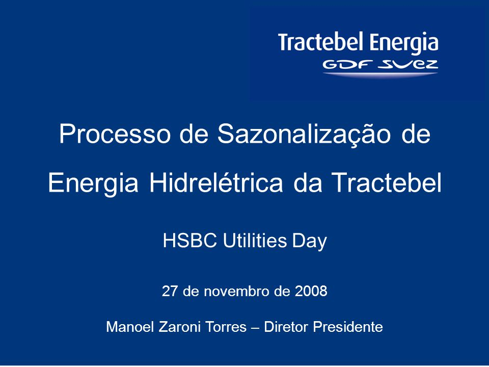 1 HSBC Utilities Day 27 de novembro de 2008 Manoel Zaroni Torres – Diretor Presidente Processo de Sazonalização de Energia Hidrelétrica da Tractebel