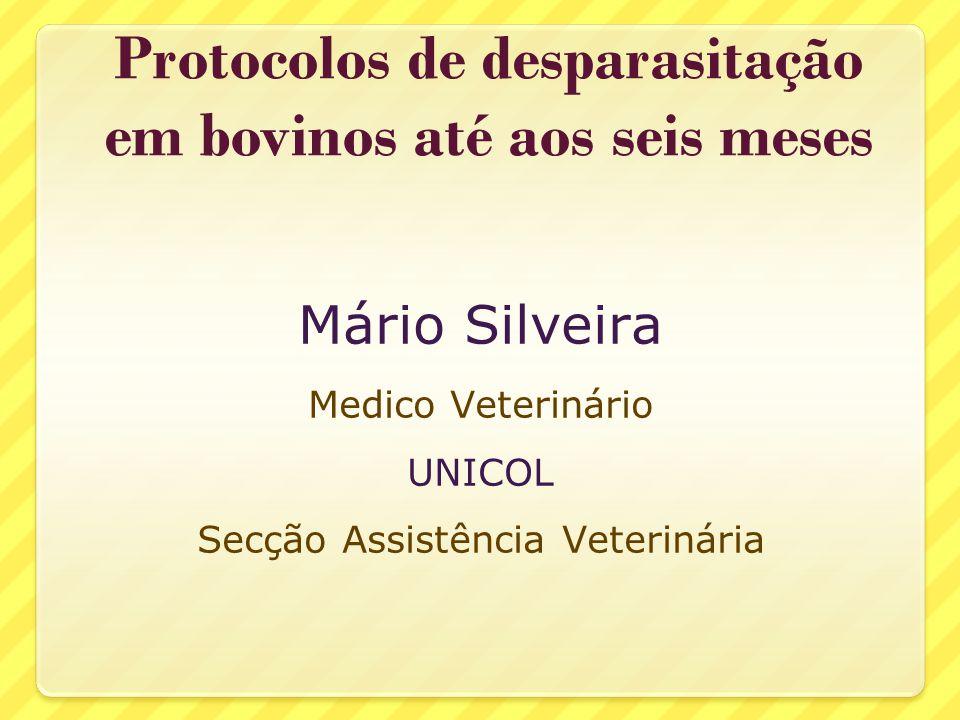 Protocolos de desparasitação em bovinos até aos seis meses Mário Silveira Medico Veterinário UNICOL Secção Assistência Veterinária
