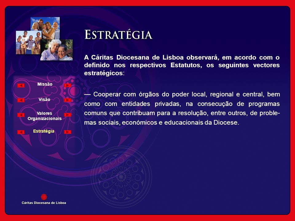 A Cáritas Diocesana de Lisboa observará, em acordo com o definido nos respectivos Estatutos, os seguintes vectores estratégicos: — Cooperar com órgãos