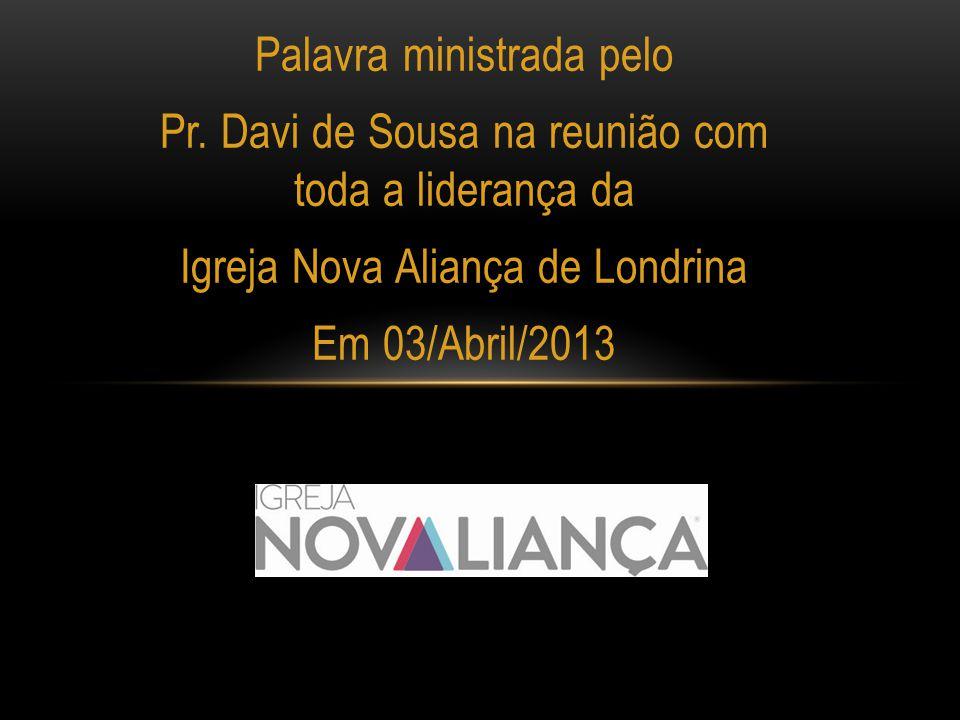 Palavra ministrada pelo Pr. Davi de Sousa na reunião com toda a liderança da Igreja Nova Aliança de Londrina Em 03/Abril/2013