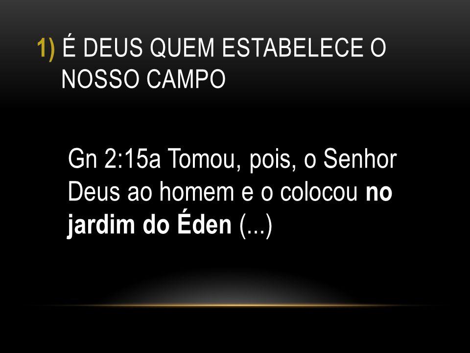 1) É DEUS QUEM ESTABELECE O NOSSO CAMPO Gn 2:15a Tomou, pois, o Senhor Deus ao homem e o colocou no jardim do Éden (...)