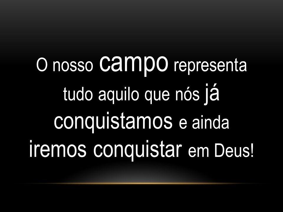 O nosso campo representa tudo aquilo que nós já conquistamos e ainda iremos conquistar em Deus!