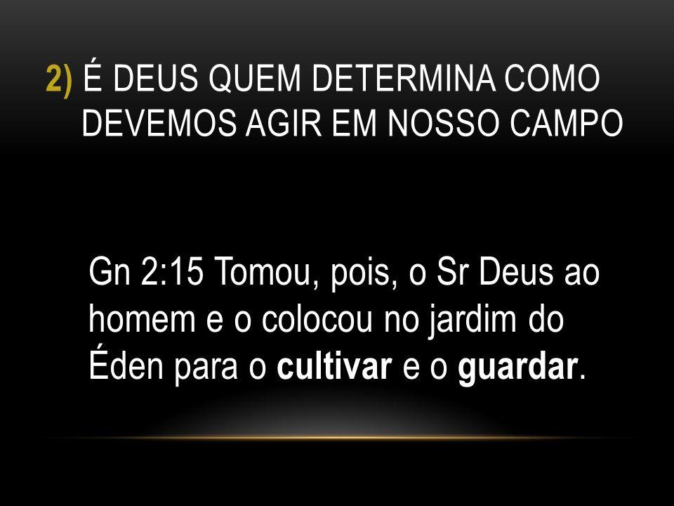 2) É DEUS QUEM DETERMINA COMO DEVEMOS AGIR EM NOSSO CAMPO Gn 2:15 Tomou, pois, o Sr Deus ao homem e o colocou no jardim do Éden para o cultivar e o gu