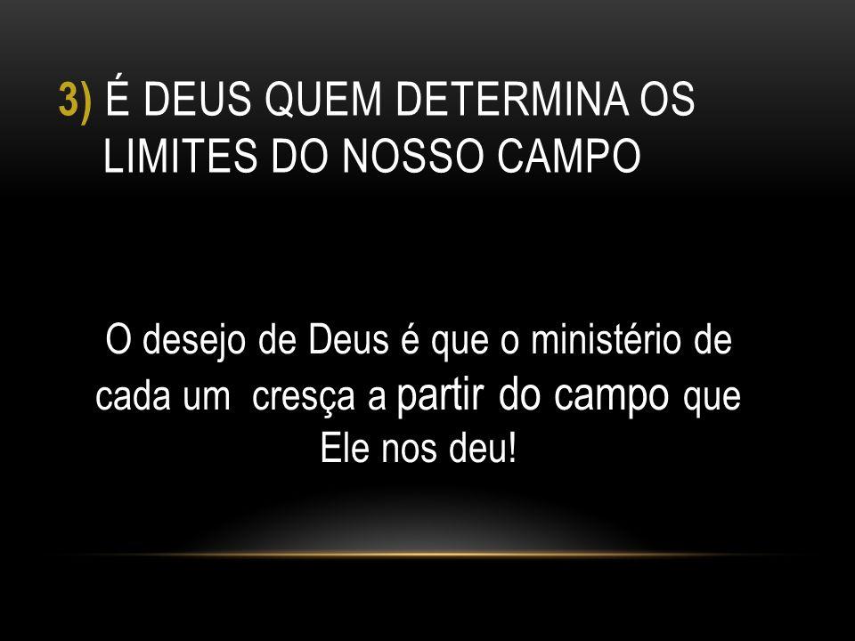 3) É DEUS QUEM DETERMINA OS LIMITES DO NOSSO CAMPO O desejo de Deus é que o ministério de cada um cresça a partir do campo que Ele nos deu!