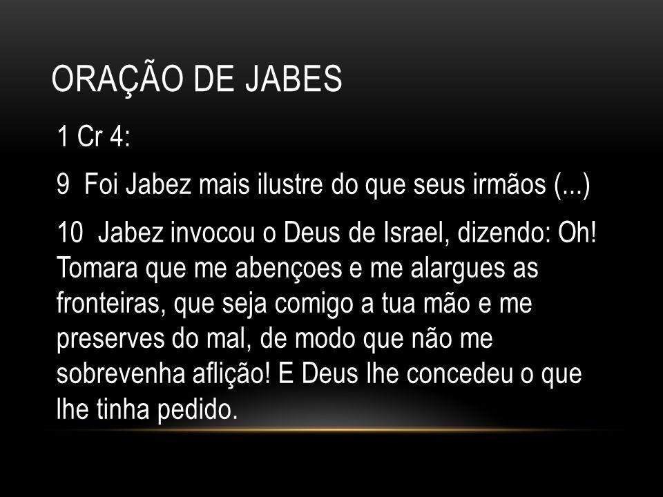 ORAÇÃO DE JABES 1 Cr 4: 9 Foi Jabez mais ilustre do que seus irmãos (...) 10 Jabez invocou o Deus de Israel, dizendo: Oh! Tomara que me abençoes e me