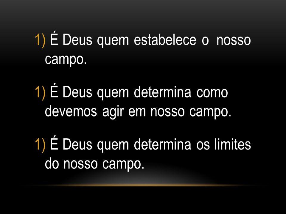 1) É Deus quem estabelece o nosso campo. 1) É Deus quem determina como devemos agir em nosso campo. 1) É Deus quem determina os limites do nosso campo
