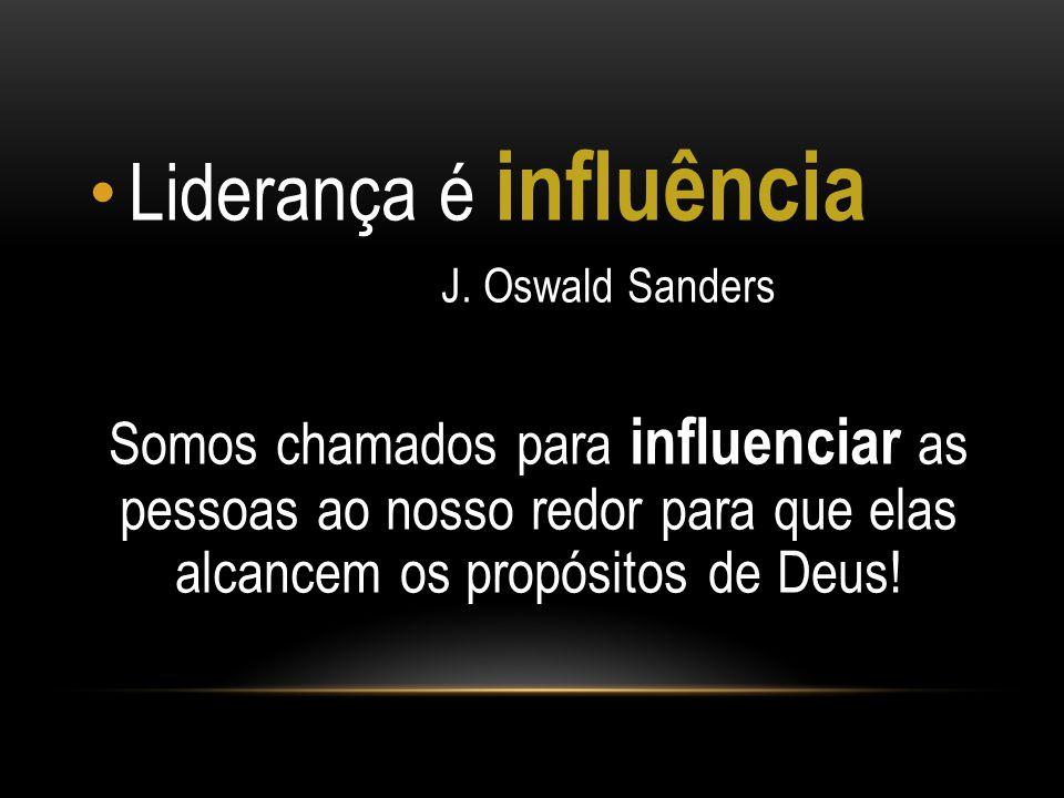 Liderança é influência J. Oswald Sanders Somos chamados para influenciar as pessoas ao nosso redor para que elas alcancem os propósitos de Deus!