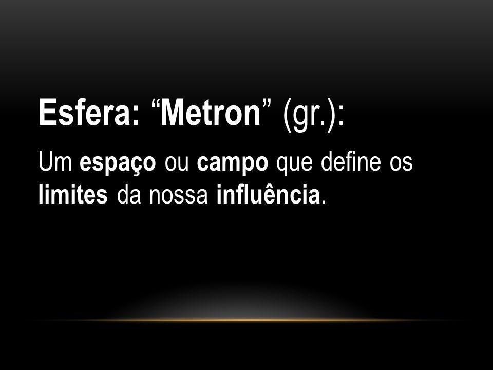 """Esfera: """" Metron """" (gr.): Um espaço ou campo que define os limites da nossa influência."""