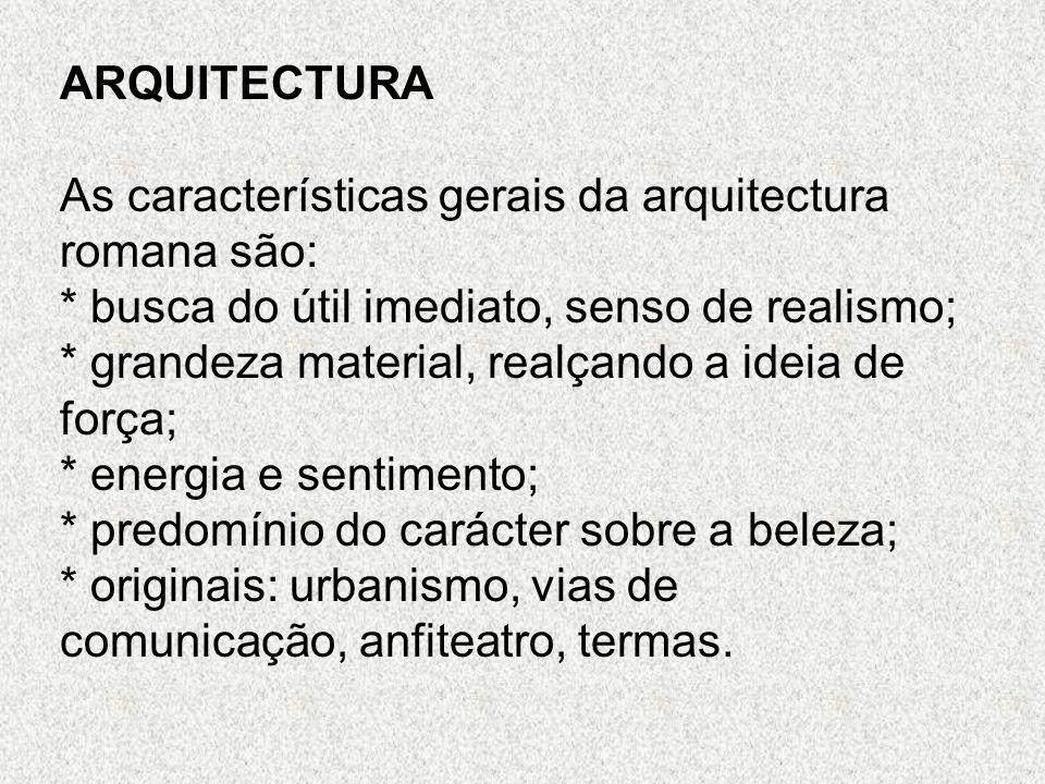 ARQUITECTURA As características gerais da arquitectura romana são: * busca do útil imediato, senso de realismo; * grandeza material, realçando a ideia