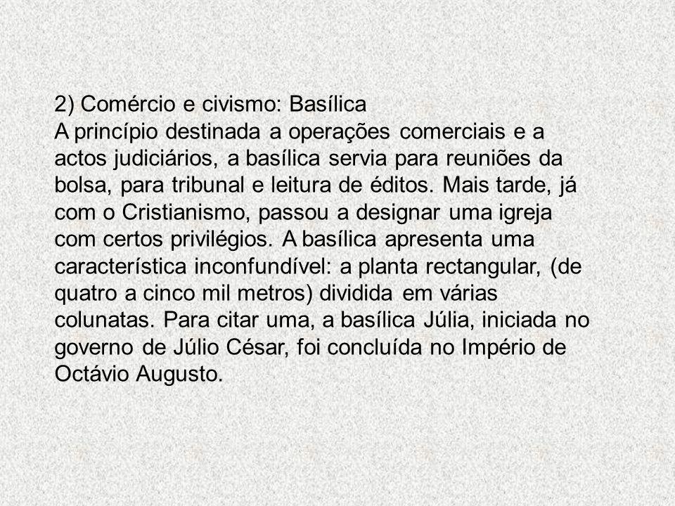 2) Comércio e civismo: Basílica A princípio destinada a operações comerciais e a actos judiciários, a basílica servia para reuniões da bolsa, para tri