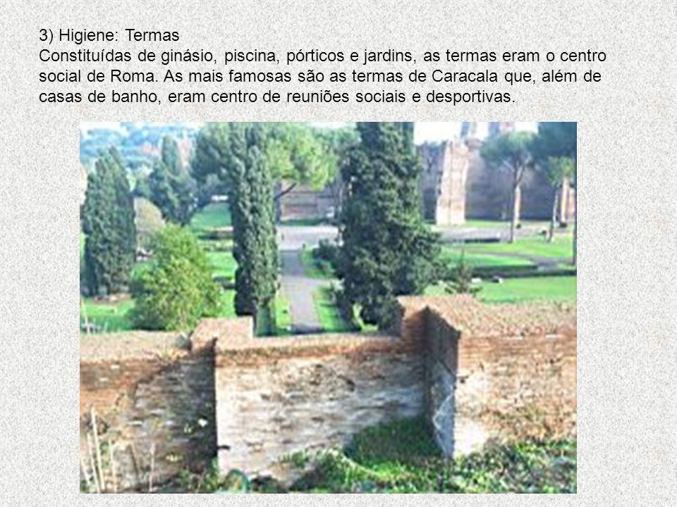 3) Higiene: Termas Constituídas de ginásio, piscina, pórticos e jardins, as termas eram o centro social de Roma. As mais famosas são as termas de Cara
