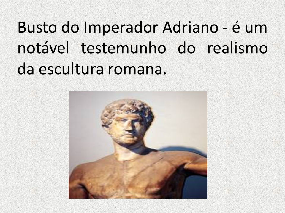 Busto do Imperador Adriano - é um notável testemunho do realismo da escultura romana.
