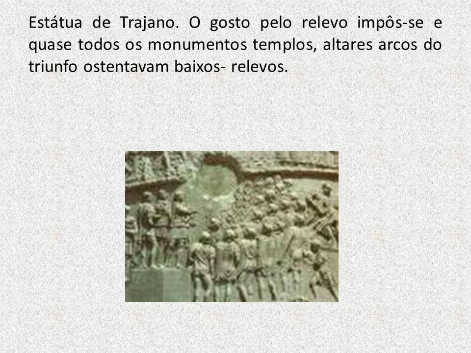 Estátua de Trajano. O gosto pelo relevo impôs-se e quase todos os monumentos templos, altares arcos do triunfo ostentavam baixos- relevos.