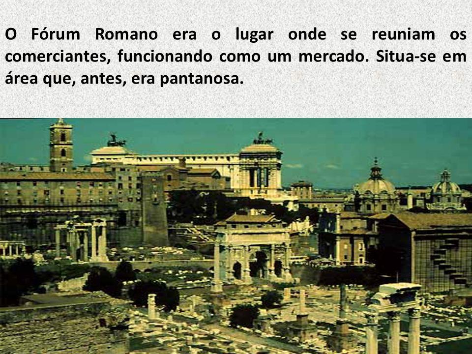 O Fórum Romano era o lugar onde se reuniam os comerciantes, funcionando como um mercado. Situa-se em área que, antes, era pantanosa.