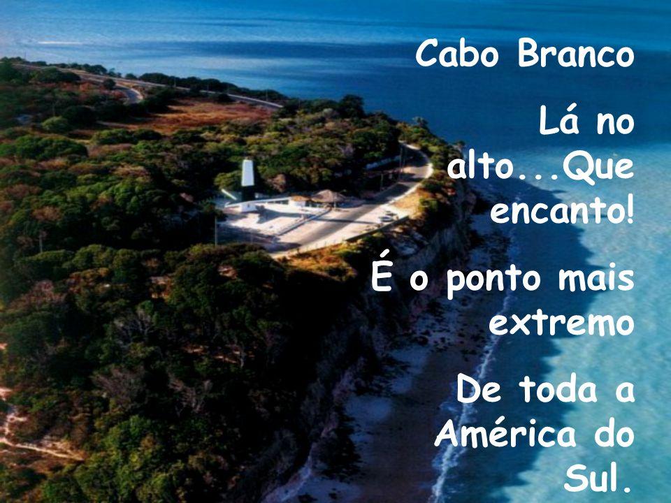 Cabo Branco Lá no alto...Que encanto! É o ponto mais extremo De toda a América do Sul.