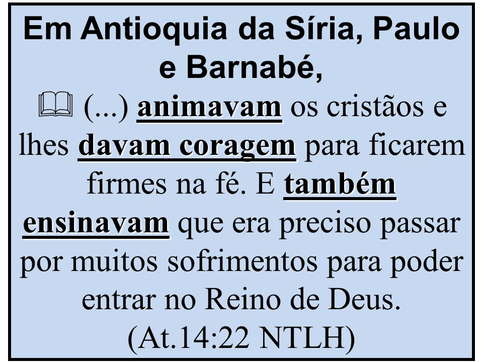 animavam davam coragem também ensinavam Em Antioquia da Síria, Paulo e Barnabé,  (...) animavam os cristãos e lhes davam coragem para ficarem firmes na fé.